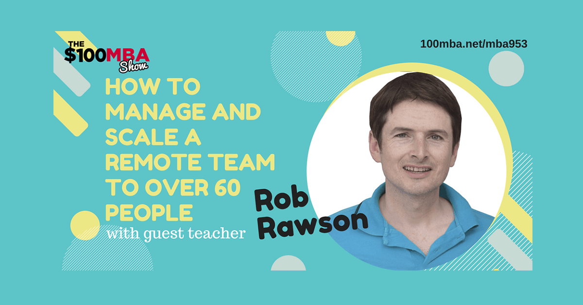 MBA953 Guest Teacher: Rob Rawson- How to Manage and Scale a Remote Team to Over 60 People